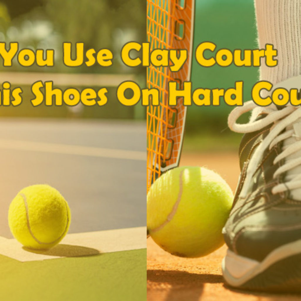 Can You Use Clay Court Tennis Shoes On Hard Court?